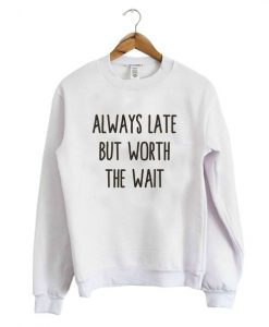 Always Late But Worth Sweatshirt LP01