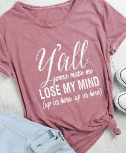 Y'all Gonna Make Me Lose My Mind T-shirt KH01