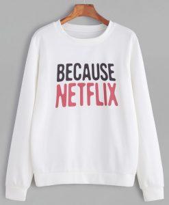 Because Netflix Sweatshirt SR01