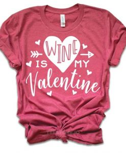 Wine Is My Valentine T-Shirt ND11J0