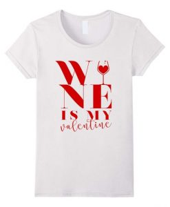 Wine Is My Valentine T Shirt SR7J0