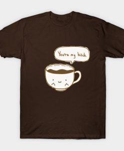 Youre My Bitch Coffee T-Shirt AL12MA1